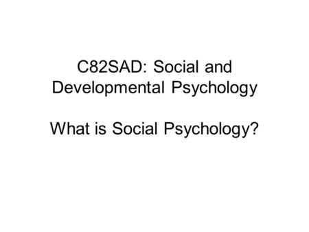 C82SAD: Social and Developmental Psychology What is Social Psychology?