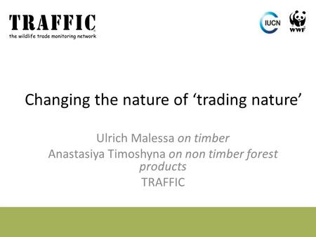 Changing the nature of 'trading nature' Ulrich Malessa on timber Anastasiya Timoshyna on non timber forest products TRAFFIC.