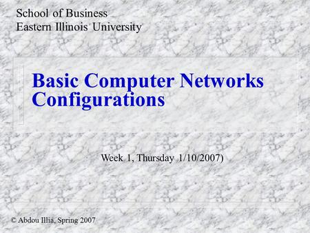 Basic Computer Networks Configurations School of Business Eastern Illinois University © Abdou Illia, Spring 2007 Week 1, Thursday 1/10/2007)