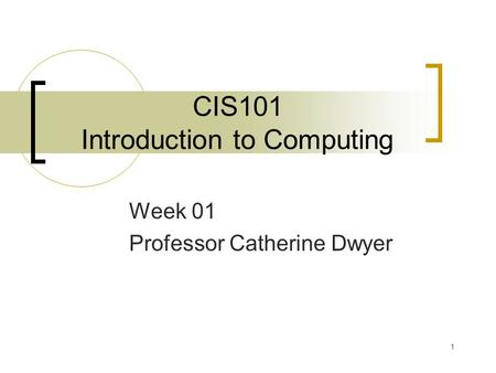 1 CIS101 Introduction to Computing Week 01 Professor Catherine Dwyer.