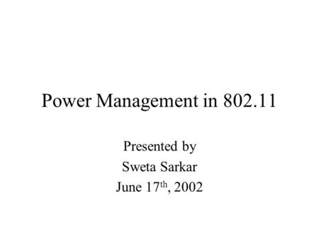 Power Management in 802.11 Presented by Sweta Sarkar June 17 th, 2002.