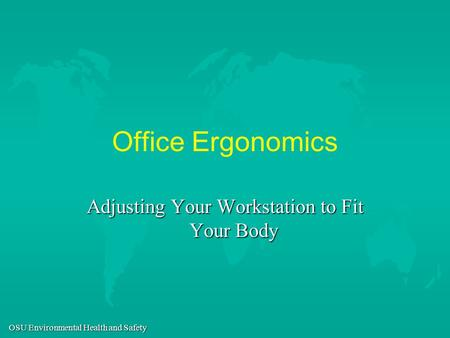 OSU Environmental Health and Safety Office Ergonomics Adjusting Your Workstation to Fit Your Body.