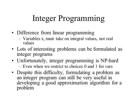 Integer Programming Difference from linear programming –Variables x i must take on integral values, not real values Lots of interesting problems can be.