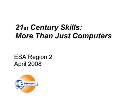 ESA Region 2 April 2008 21 st Century Skills: More Than Just Computers.