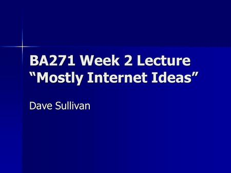 "BA271 Week 2 Lecture ""Mostly Internet Ideas"" Dave Sullivan."