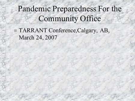 Pandemic Preparedness For the Community Office n TARRANT Conference,Calgary, AB, March 24, 2007.