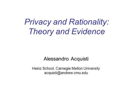 Privacy and Rationality: Theory and Evidence Alessandro Acquisti Heinz School, Carnegie Mellon University