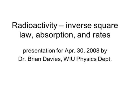 Radioactivity – inverse square law, absorption, and rates presentation for Apr. 30, 2008 by Dr. Brian Davies, WIU Physics Dept.
