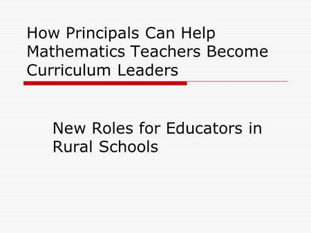 How Principals Can Help Mathematics Teachers Become Curriculum Leaders New Roles for Educators in Rural Schools.