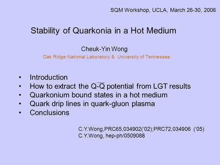 Stability of Quarkonia in a Hot Medium Cheuk-Yin Wong Oak Ridge National Laboratory & University of Tennessee SQM Workshop, UCLA, March 26-30, 2006 Introduction.