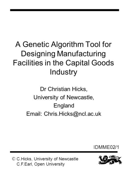 © C.Hicks, University of Newcastle C.F.Earl, Open University IDMME02/1 A Genetic Algorithm Tool for Designing Manufacturing Facilities in the Capital Goods.