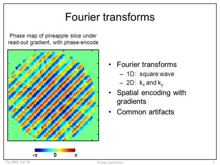 Psy 8960, Fall '06 Fourier transforms1 –1D: square wave –2D: k x and k y Spatial encoding with gradients Common artifacts Phase map of pineapple slice.