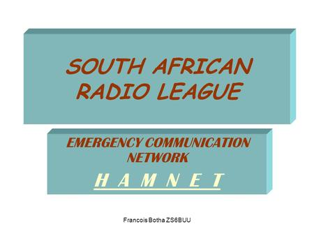 Francois Botha ZS6BUU SOUTH AFRICAN RADIO LEAGUE EMERGENCY COMMUNICATION NETWORK H A M N E T.