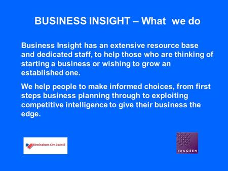 BUSINESS INSIGHT – What we do Business Insight has an extensive resource base and dedicated staff, to help those who are thinking of starting a business.