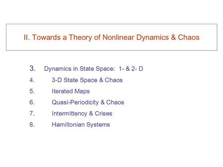 II. Towards a Theory of Nonlinear Dynamics & Chaos 3. Dynamics in State Space: 1- & 2- D 4. 3-D State Space & Chaos 5. Iterated Maps 6. Quasi-Periodicity.