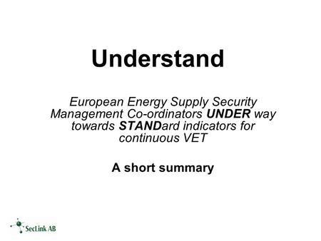 Understand European Energy Supply Security Management Co-ordinators UNDER way towards STANDard indicators for continuous VET A short summary.