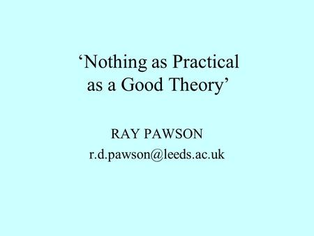 'Nothing as Practical as a Good Theory' RAY PAWSON