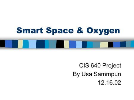 Smart Space & Oxygen CIS 640 Project By Usa Sammpun 12.16.02.