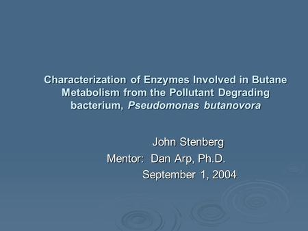 Characterization of Enzymes Involved in Butane Metabolism from the Pollutant Degrading bacterium, Pseudomonas butanovora John Stenberg John Stenberg Mentor: