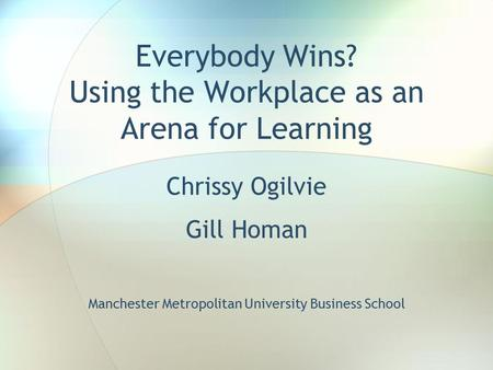 Everybody Wins? Using the Workplace as an Arena for Learning Chrissy Ogilvie Gill Homan Manchester Metropolitan University Business School.