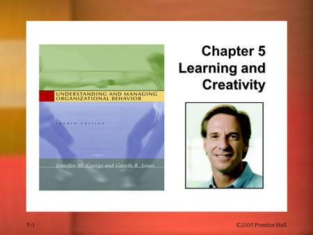 5-1 ©2005 Prentice Hall 5 Learning and Creativity Chapter 5 Learning and Creativity.