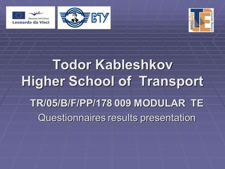 Todor Kableshkov Higher School of Transport TR/05/B/F/PP/178 009 MODULAR TE Questionnaires results presentation.