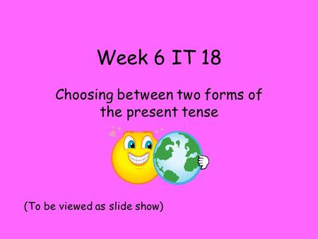 Week 6 IT 18 Choosing between two forms of the present tense (To be viewed as slide show)