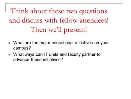 Think about these two questions and discuss with fellow attendees! Then we'll present! What are the major educational initiatives on your campus? What.
