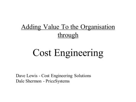 Adding Value To the Organisation through Cost Engineering Dave Lewis - Cost Engineering Solutions Dale Shermon - PriceSystems.