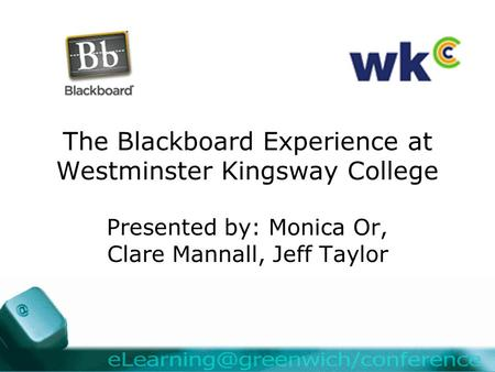 The Blackboard Experience at Westminster Kingsway College Presented by: Monica Or, Clare Mannall, Jeff Taylor.