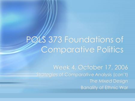 POLS 373 Foundations of Comparative Politics Week 4, October 17, 2006 Strategies of Comparative Analysis (con't) The Mixed Design Banality of Ethnic War.