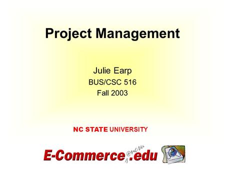 Project Management NC STATE UNIVERSITY Julie Earp BUS/CSC 516 Fall 2003.