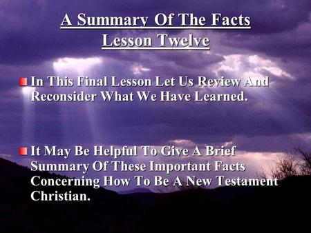 1 A Summary Of The Facts Lesson Twelve In This Final Lesson Let Us Review And Reconsider What We Have Learned. It May Be Helpful To Give A Brief Summary.