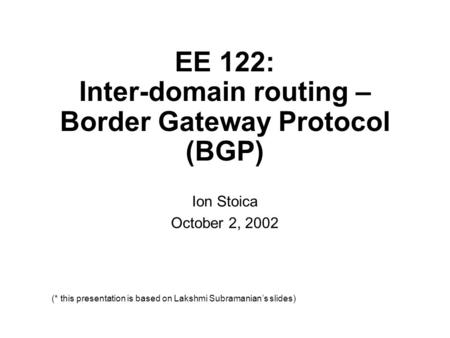 Ion Stoica October 2, 2002 (* this presentation is based on Lakshmi Subramanian's slides) EE 122: Inter-domain routing – Border Gateway Protocol (BGP)