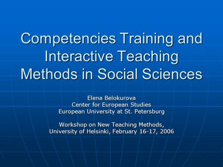 Competencies Training and Interactive Teaching Methods in Social Sciences Elena Belokurova Center for European Studies European University at St. Petersburg.