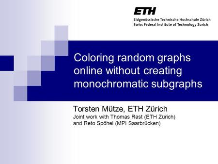 Coloring random graphs online without creating monochromatic subgraphs Torsten Mütze, ETH Zürich Joint work with Thomas Rast (ETH Zürich) and Reto Spöhel.