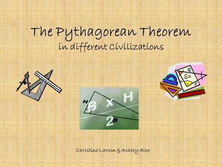 The Pythagorean Theorem in different Civilizations Christine Larson & Ashley Alex.