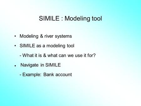 SIMILE : Modeling tool Modeling & river systems SIMILE as a modeling tool - What it is & what can we use it for? ● Navigate in SIMILE - Example: Bank account.