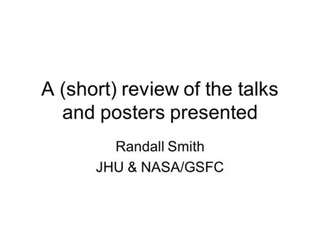A (short) review of the talks and posters presented Randall Smith JHU & NASA/GSFC.