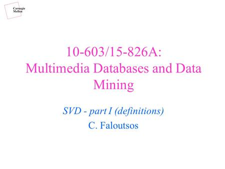10-603/15-826A: Multimedia Databases and Data Mining SVD - part I (definitions) C. Faloutsos.