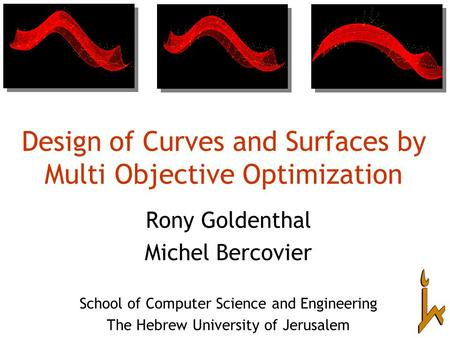 Design of Curves and Surfaces by Multi Objective Optimization Rony Goldenthal Michel Bercovier School of Computer Science and Engineering The Hebrew University.