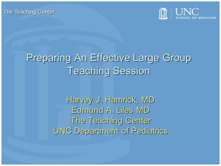 Preparing An Effective Large Group Teaching Session Harvey J. Hamrick, MD Edmund A. Liles MD The Teaching Center UNC Department of Pediatrics The Teaching.