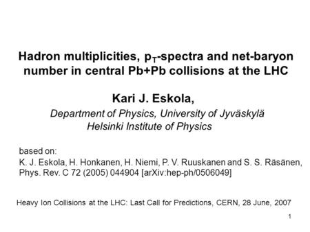 1 Hadron multiplicities, p T -spectra and net-baryon number in central Pb+Pb collisions at the LHC Kari J. Eskola, Department of Physics, University of.