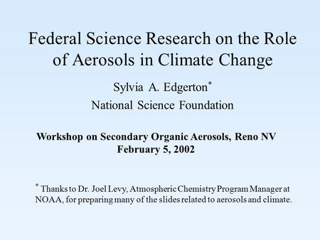 Federal Science Research on the Role of Aerosols in Climate Change Sylvia A. Edgerton * National Science Foundation Workshop on Secondary Organic Aerosols,