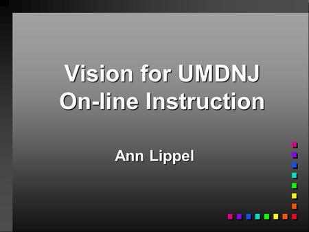 Vision for UMDNJ On-line Instruction Ann Lippel. Digital Media and Instructional Design Group n structured to provide creative guidance and practical.