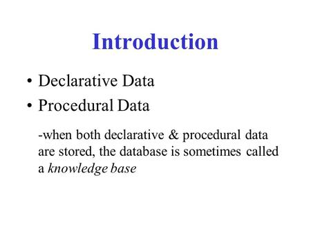 Introduction Declarative Data Procedural Data -when both declarative & procedural data are stored, the database is sometimes called a knowledge base.