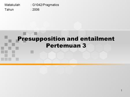 1 Presupposition and entailment Pertemuan 3 Matakuliah: G1042/Pragmatics Tahun: 2006.