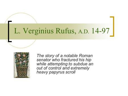 L. Verginius Rufus, A.D. 14-97 The story of a notable Roman senator who fractured his hip while attempting to subdue an out of control and extremely heavy.