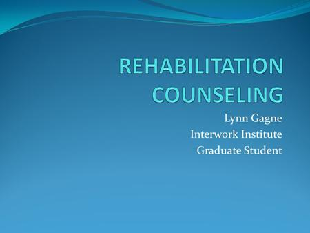 Lynn Gagne Interwork Institute Graduate Student. Vocational Rehabilitation VR is all about jobs! RCs work with people who have disabilities and want to.
