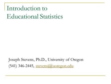 Introduction to Educational Statistics Joseph Stevens, Ph.D., University of Oregon (541) 346-2445,